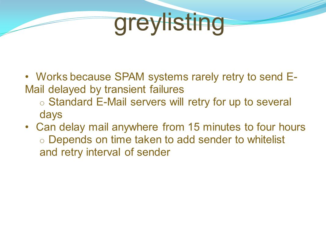 greylisting Works because SPAM systems rarely retry to send E-Mail delayed by transient failures.