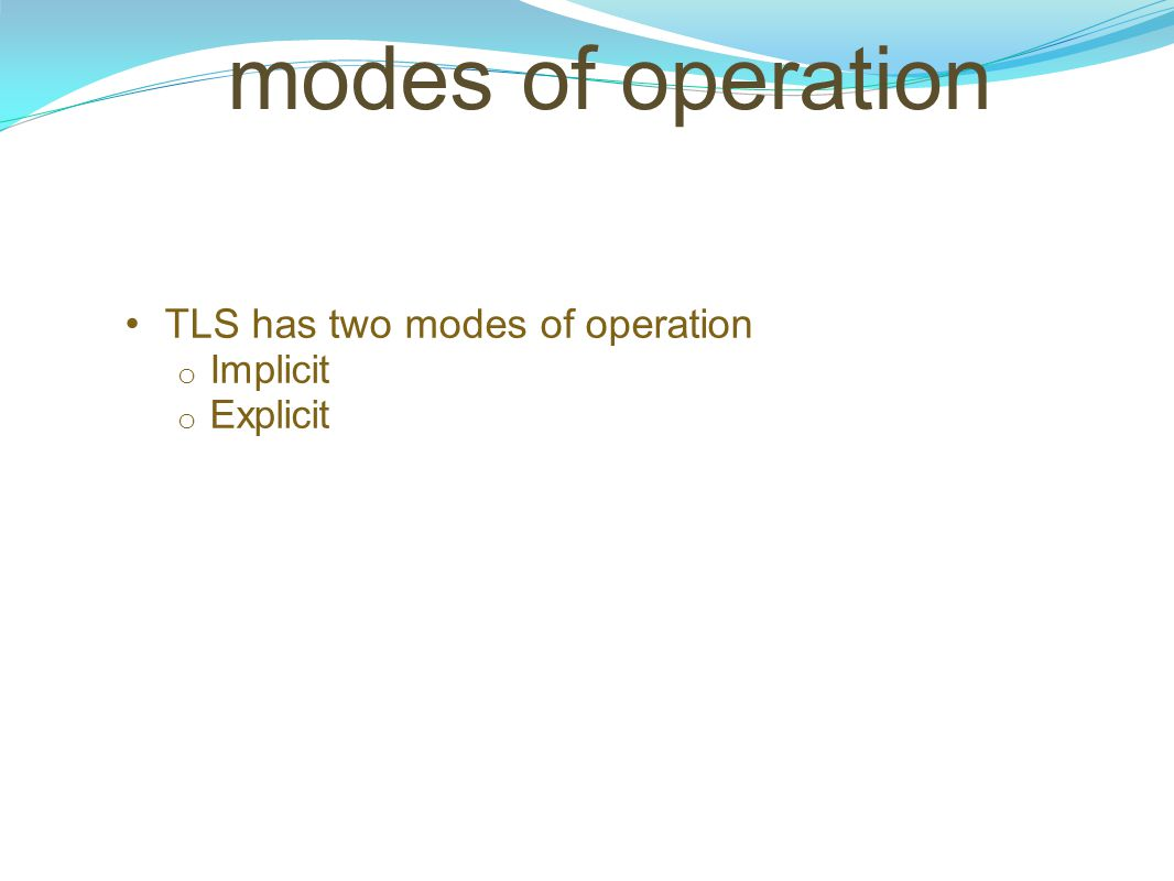 TLS has two modes of operation Implicit Explicit