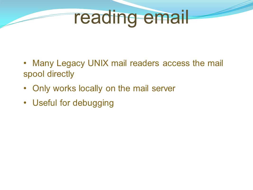 reading email Many Legacy UNIX mail readers access the mail spool directly. Only works locally on the mail server.