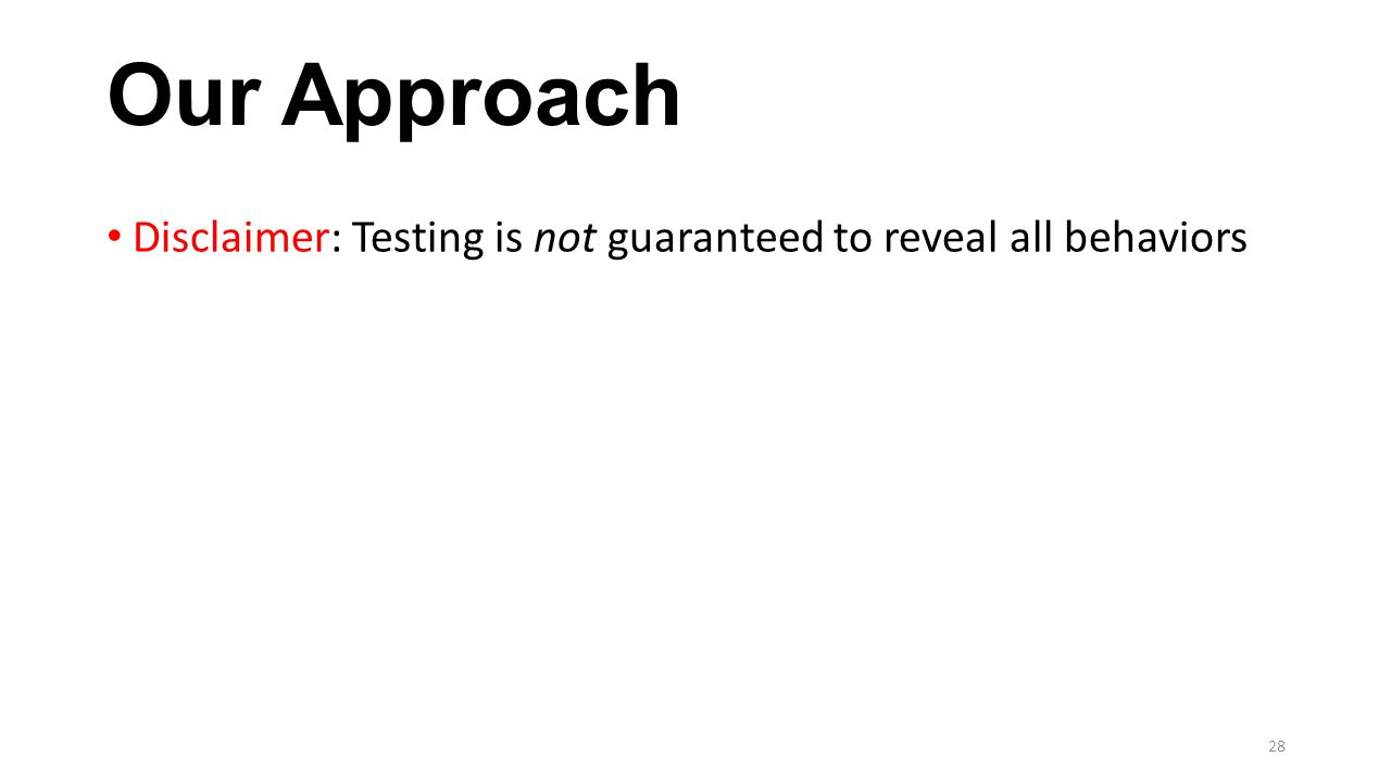 Our Approach Disclaimer: Testing is not guaranteed to reveal all behaviors