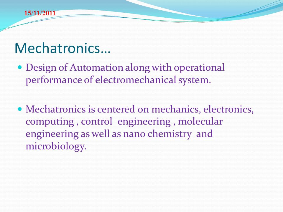15/11/2011 Mechatronics… Design of Automation along with operational performance of electromechanical system.