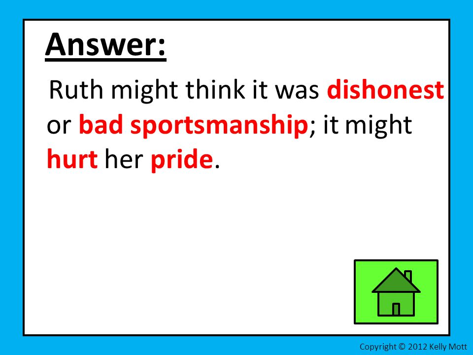 Answer: Ruth might think it was dishonest or bad sportsmanship; it might hurt her pride.