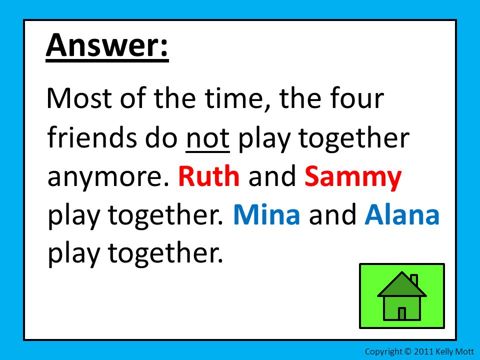 Answer: Most of the time, the four friends do not play together anymore. Ruth and Sammy play together. Mina and Alana play together.
