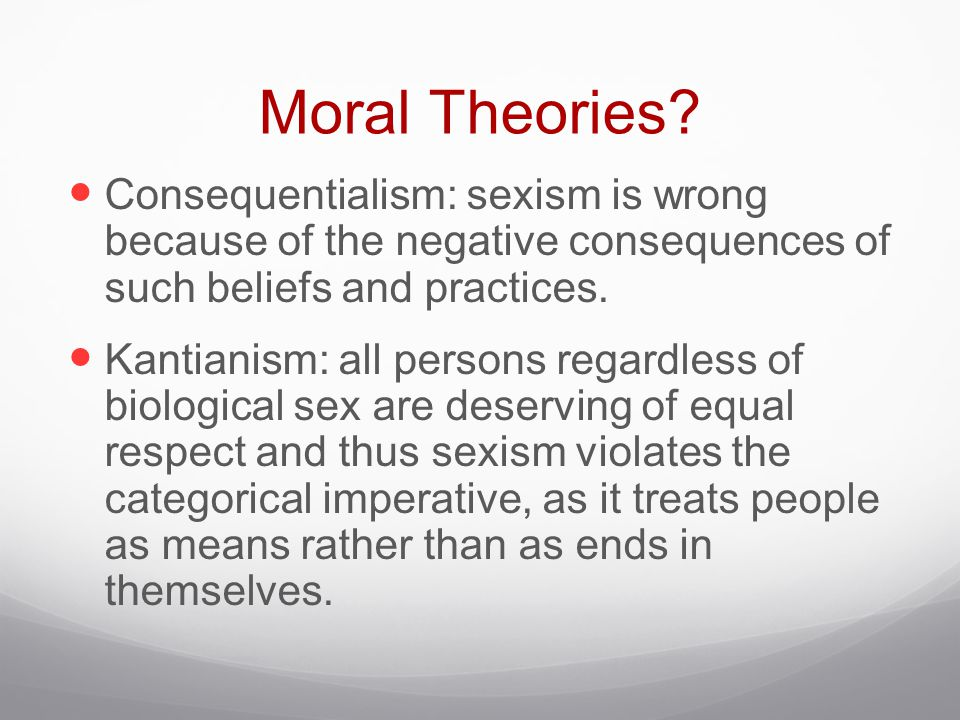 Moral Theories Consequentialism: sexism is wrong because of the negative consequences of such beliefs and practices.