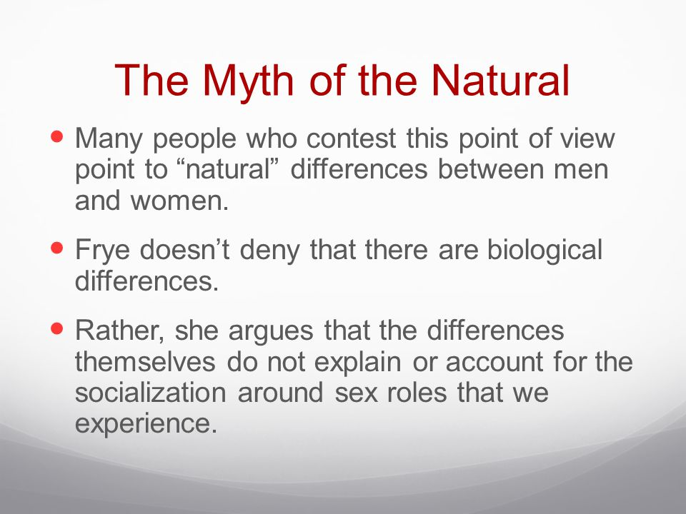 The Myth of the Natural Many people who contest this point of view point to natural differences between men and women.