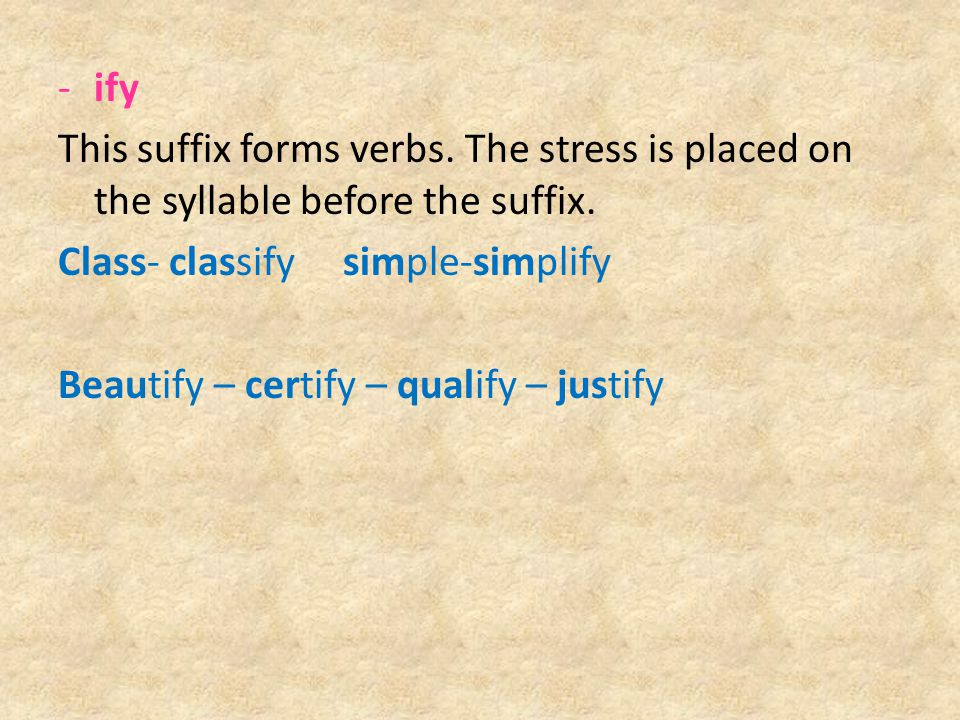 ify This suffix forms verbs. The stress is placed on the syllable before the suffix. Class- classify simple-simplify.