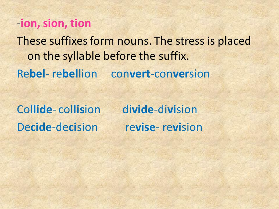 -ion, sion, tion These suffixes form nouns