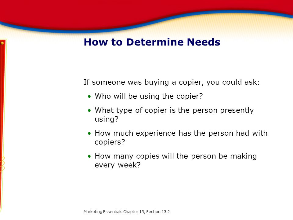 How to Determine Needs If someone was buying a copier, you could ask: