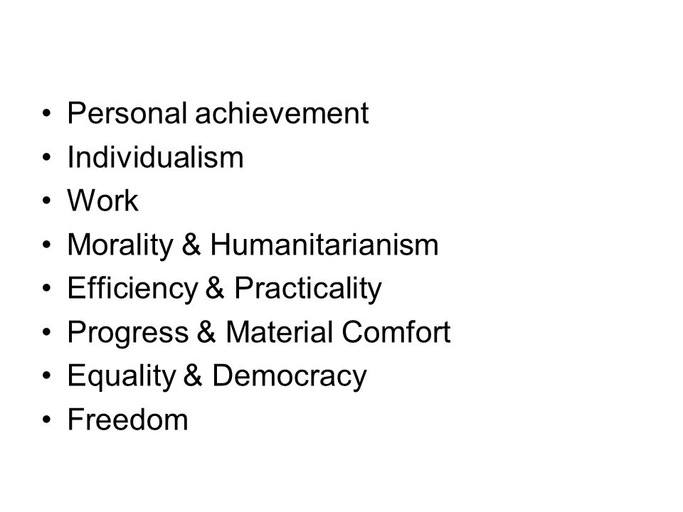 Personal achievement Individualism. Work. Morality & Humanitarianism. Efficiency & Practicality.