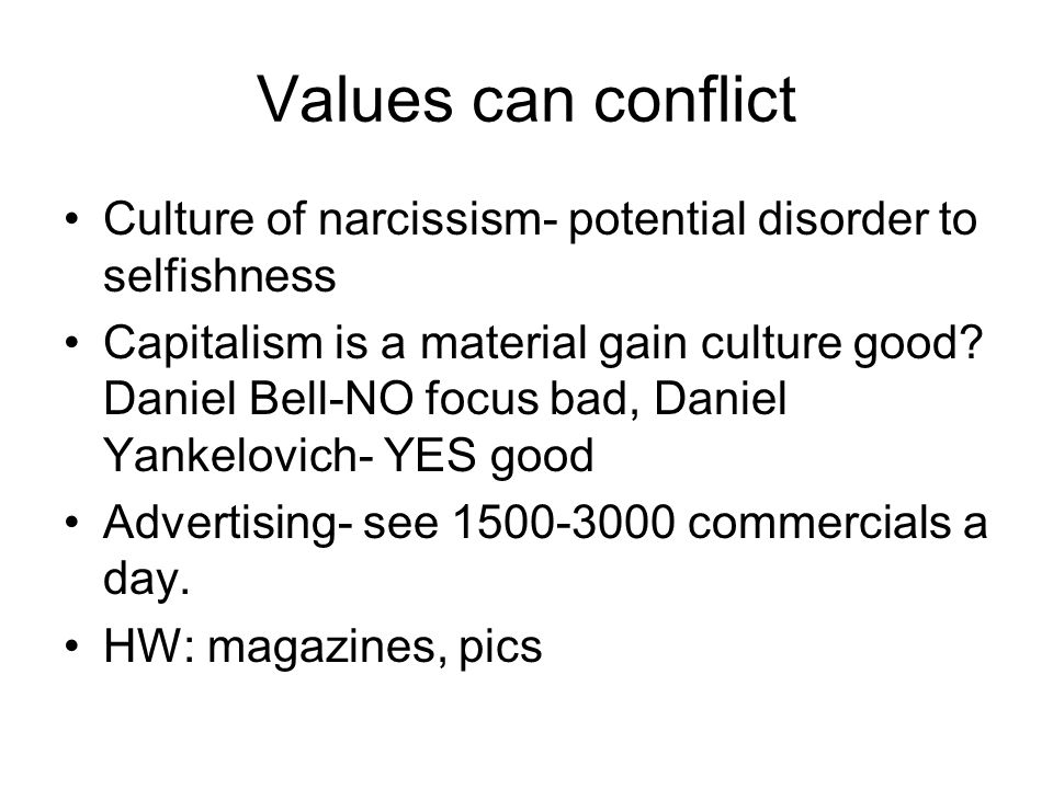 Values can conflict Culture of narcissism- potential disorder to selfishness.