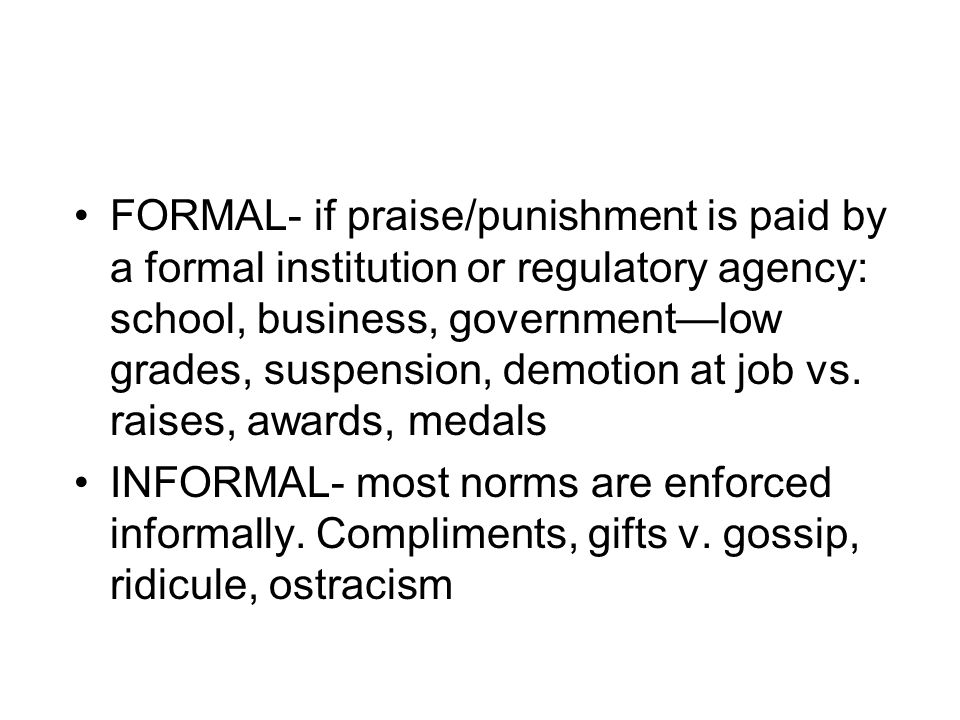 FORMAL- if praise/punishment is paid by a formal institution or regulatory agency: school, business, government—low grades, suspension, demotion at job vs. raises, awards, medals
