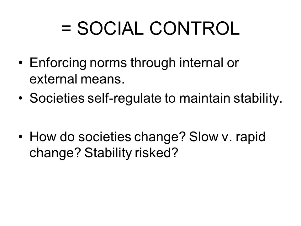 = SOCIAL CONTROL Enforcing norms through internal or external means.