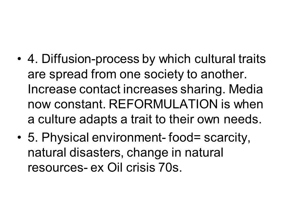4. Diffusion-process by which cultural traits are spread from one society to another. Increase contact increases sharing. Media now constant. REFORMULATION is when a culture adapts a trait to their own needs.