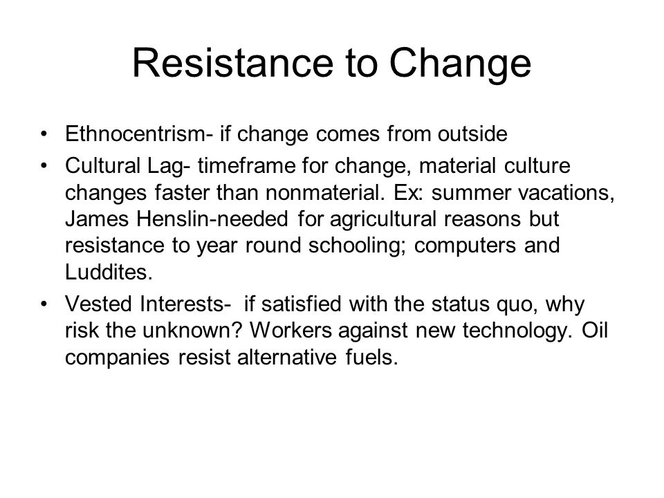 Resistance to Change Ethnocentrism- if change comes from outside