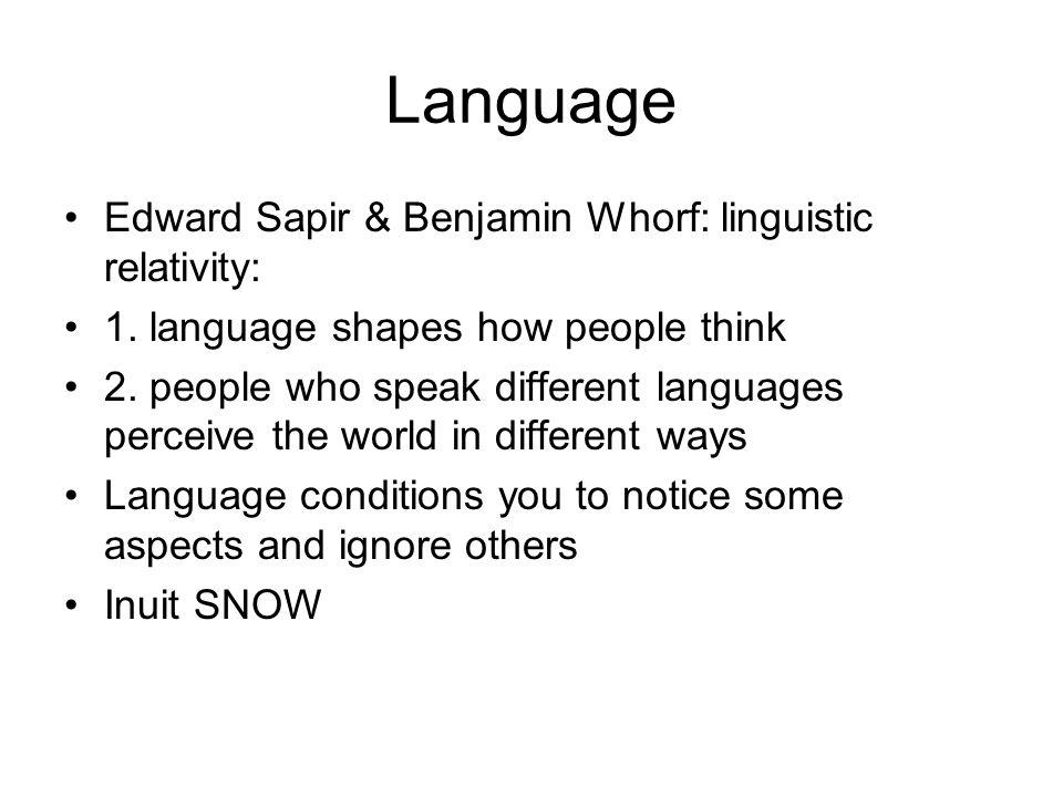 Language Edward Sapir & Benjamin Whorf: linguistic relativity: