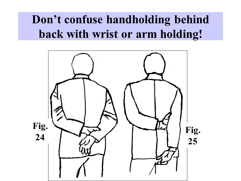 Don't confuse handholding behind back with wrist or arm holding!