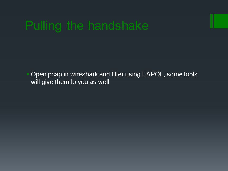 Pulling the handshake Open pcap in wireshark and filter using EAPOL, some tools will give them to you as well.