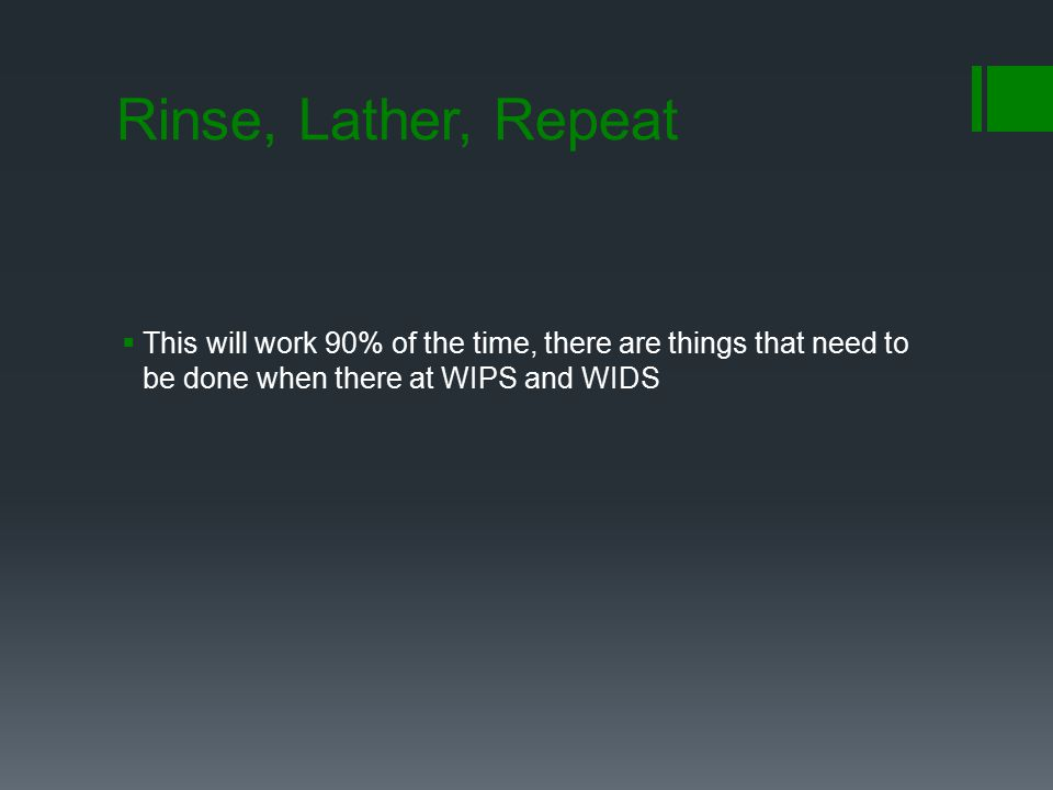 Rinse, Lather, Repeat This will work 90% of the time, there are things that need to be done when there at WIPS and WIDS.