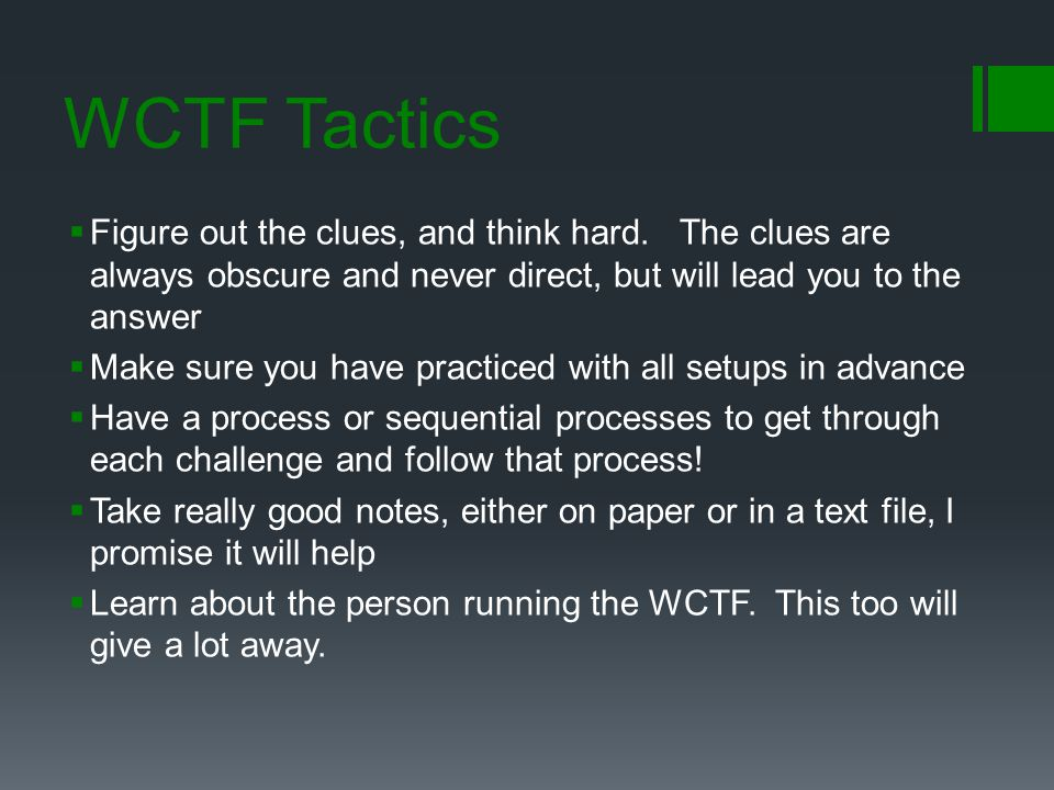 WCTF Tactics Figure out the clues, and think hard. The clues are always obscure and never direct, but will lead you to the answer.
