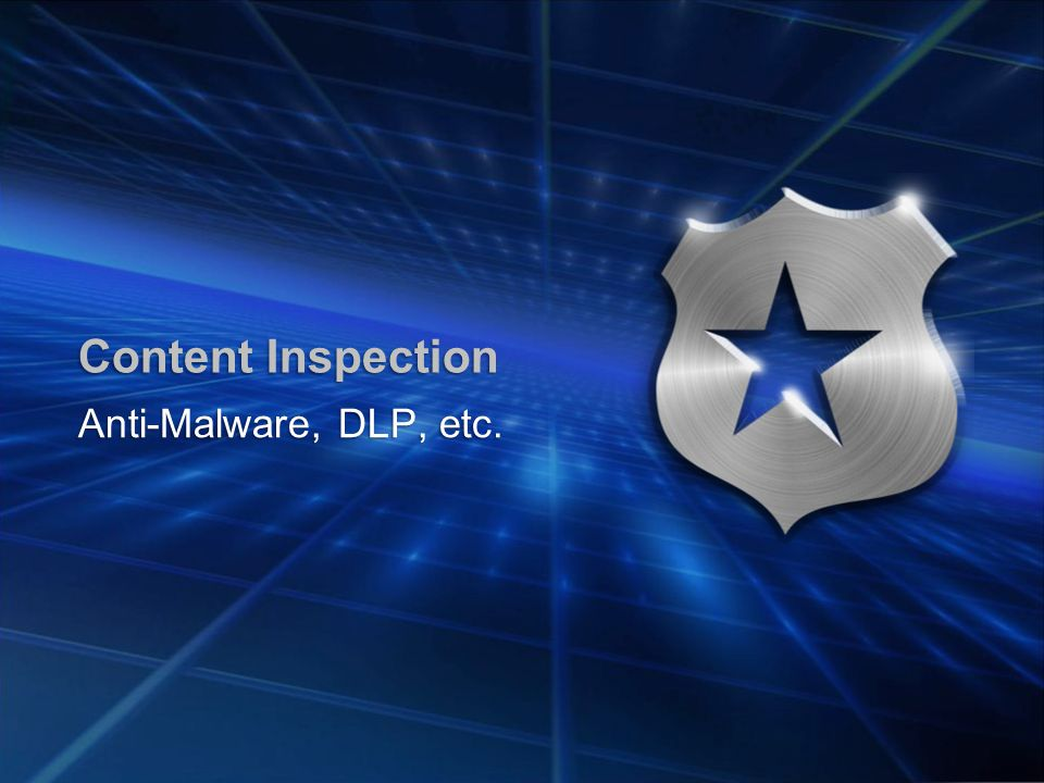 Content Inspection Anti-Malware, DLP, etc.
