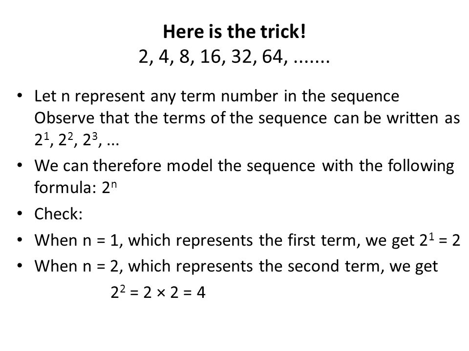 Here is the trick! 2, 4, 8, 16, 32, 64, .......