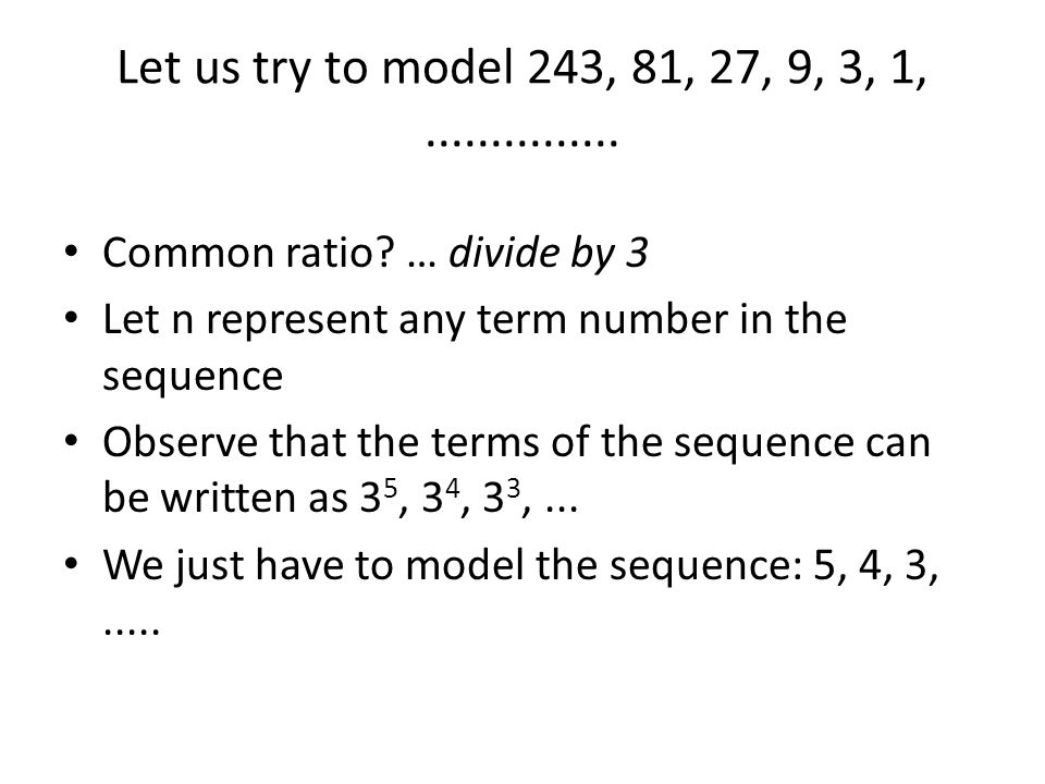 Let us try to model 243, 81, 27, 9, 3, 1, ............... Common ratio … divide by 3. Let n represent any term number in the sequence.