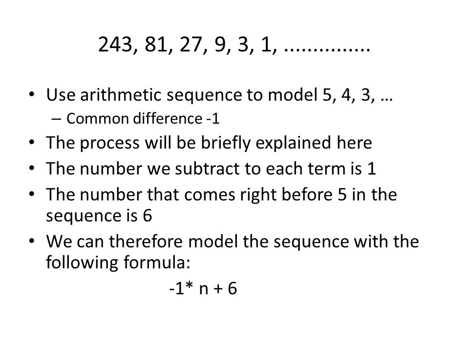 243, 81, 27, 9, 3, 1, ............... Use arithmetic sequence to model 5, 4, 3, … Common difference -1.