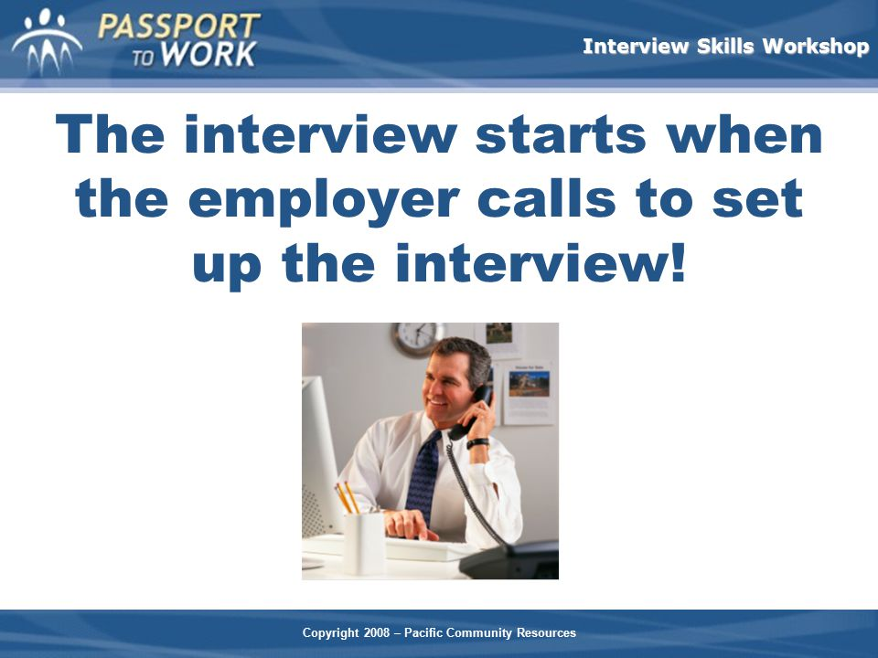 The interview starts when the employer calls to set up the interview!