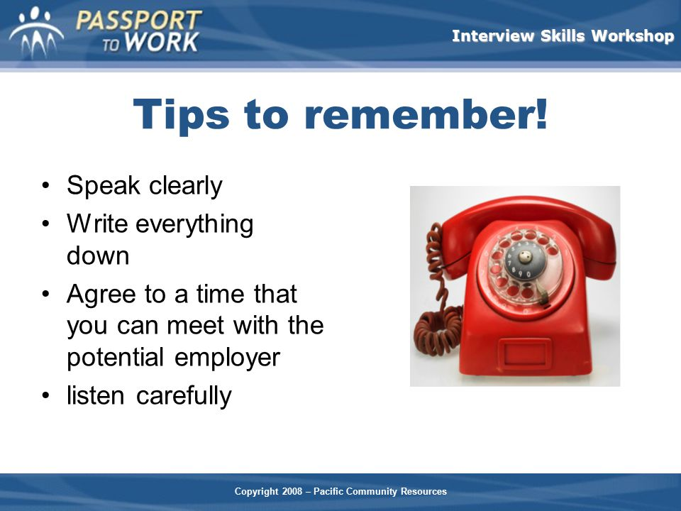 Tips to remember! Speak clearly Write everything down