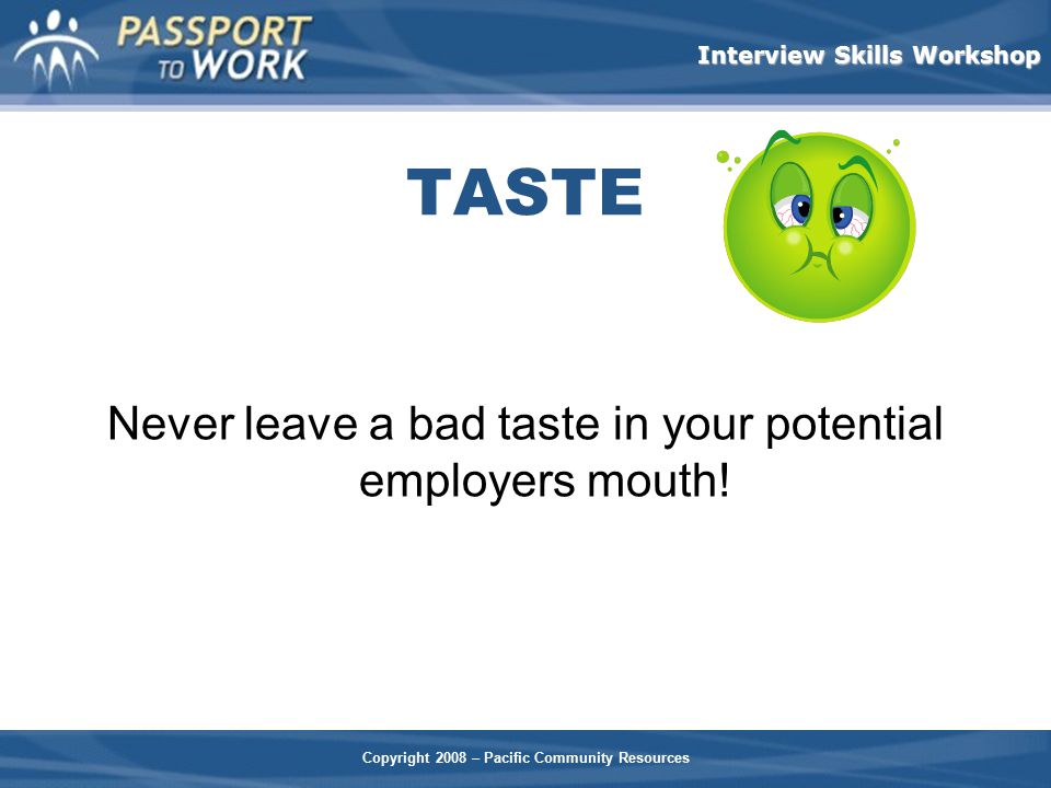 Never leave a bad taste in your potential employers mouth!