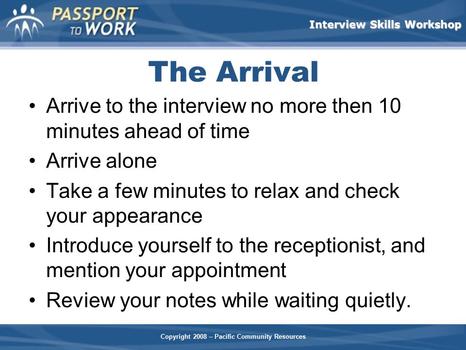 The Arrival Arrive to the interview no more then 10 minutes ahead of time. Arrive alone. Take a few minutes to relax and check your appearance.