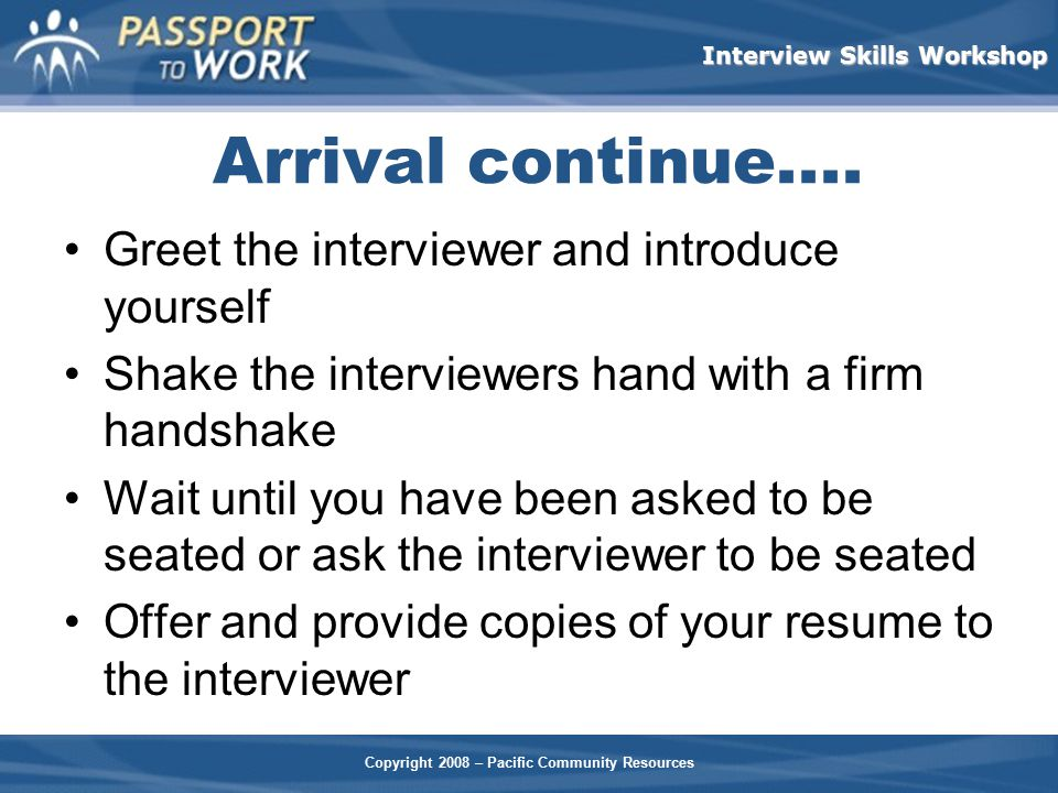 Arrival continue.... Greet the interviewer and introduce yourself
