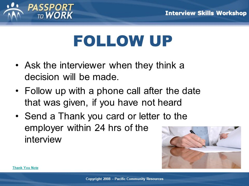 FOLLOW UP Ask the interviewer when they think a decision will be made.
