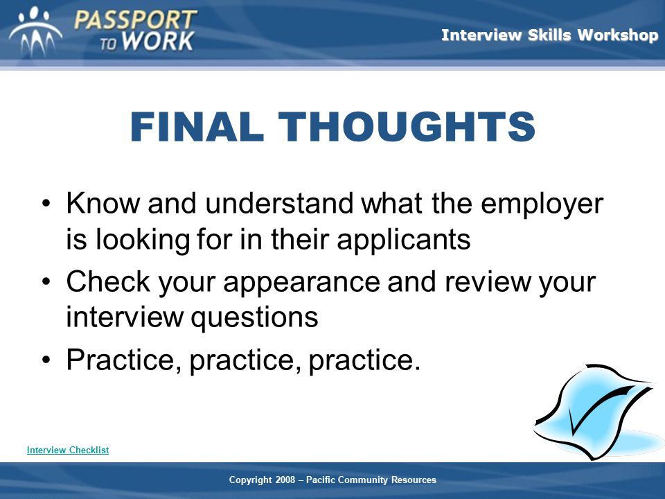 FINAL THOUGHTS Know and understand what the employer is looking for in their applicants. Check your appearance and review your interview questions.