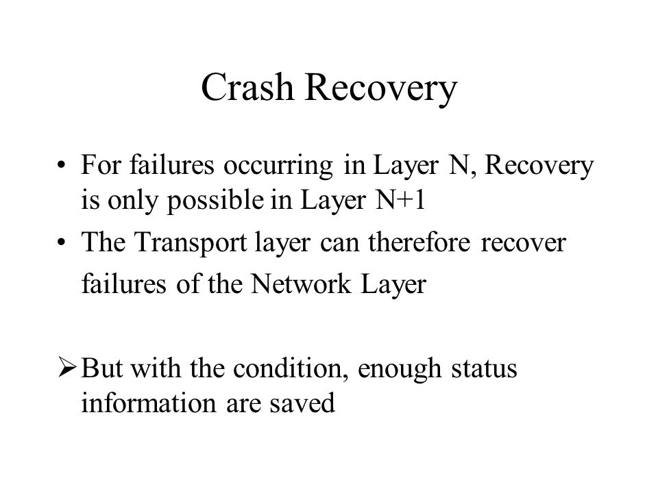 Crash Recovery For failures occurring in Layer N, Recovery is only possible in Layer N+1. The Transport layer can therefore recover.