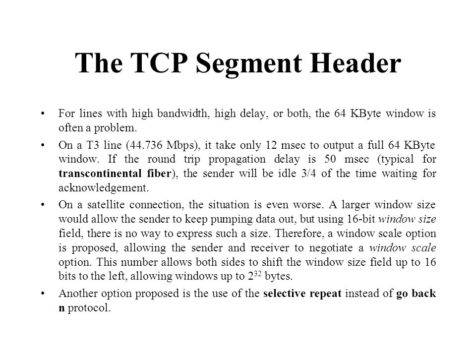 The TCP Segment Header For lines with high bandwidth, high delay, or both, the 64 KByte window is often a problem.