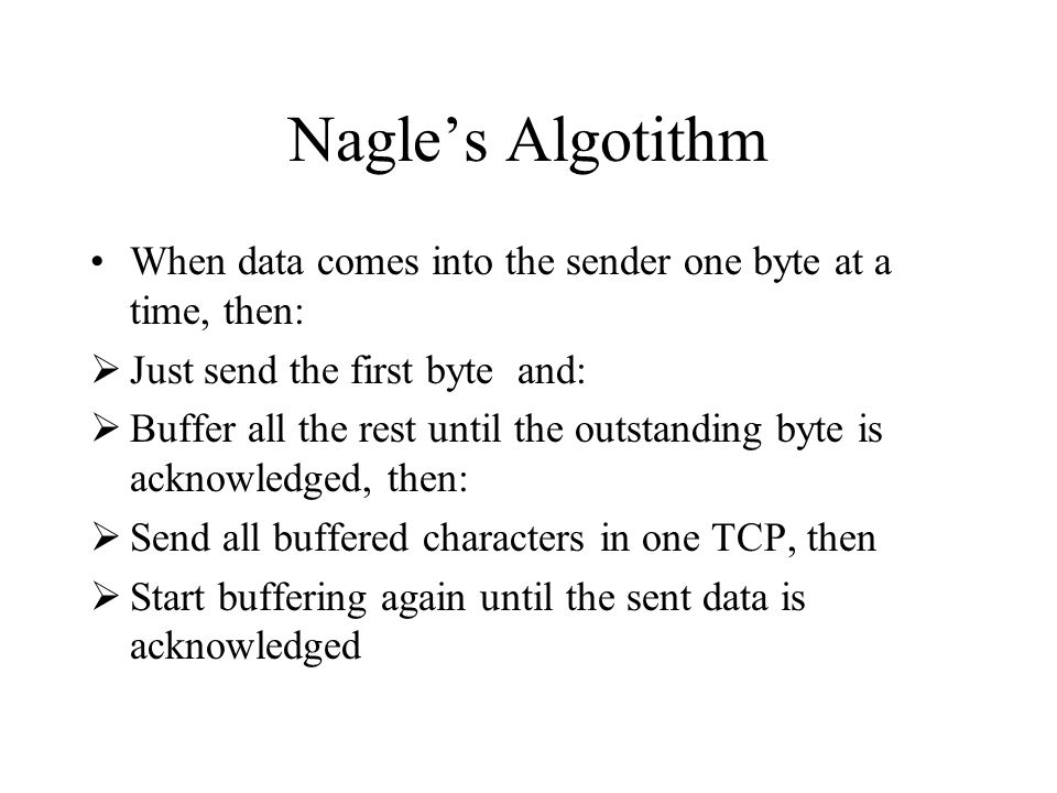 Nagle's Algotithm When data comes into the sender one byte at a time, then: Just send the first byte and:
