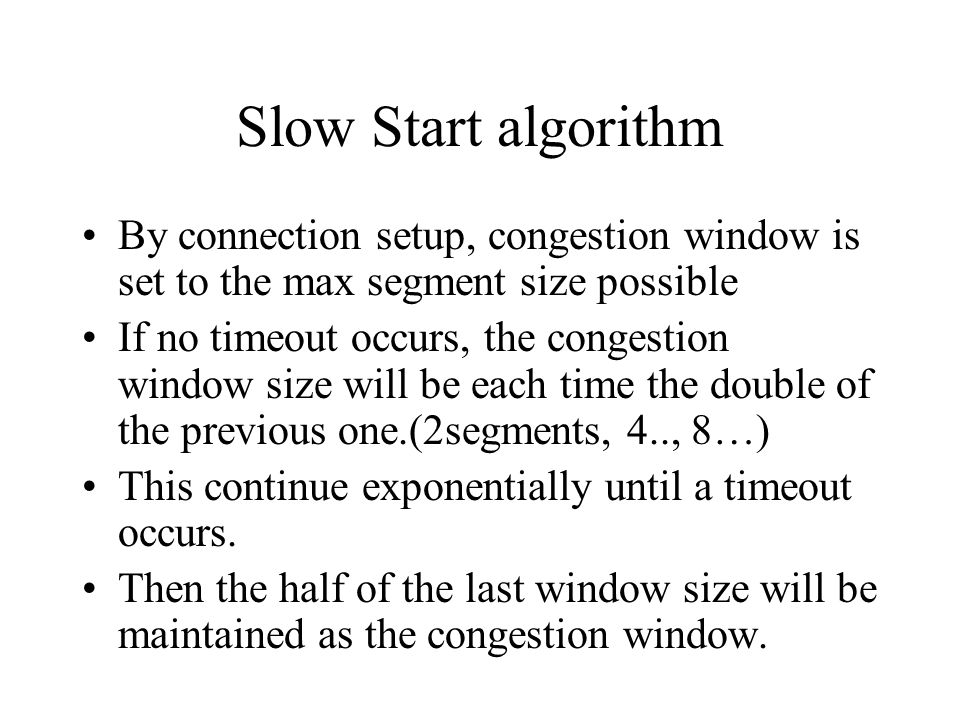 Slow Start algorithm By connection setup, congestion window is set to the max segment size possible.