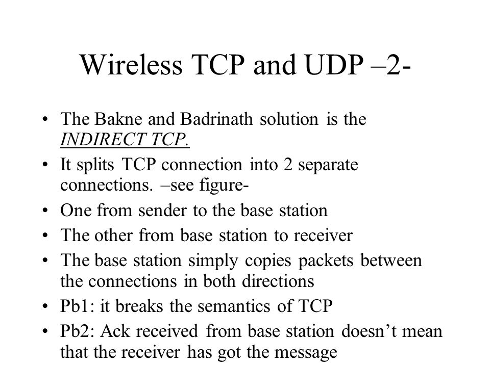Wireless TCP and UDP –2- The Bakne and Badrinath solution is the INDIRECT TCP. It splits TCP connection into 2 separate connections. –see figure-