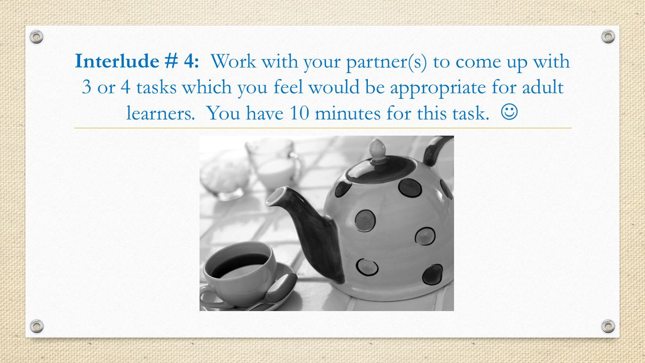 Interlude # 4: Work with your partner(s) to come up with 3 or 4 tasks which you feel would be appropriate for adult learners.