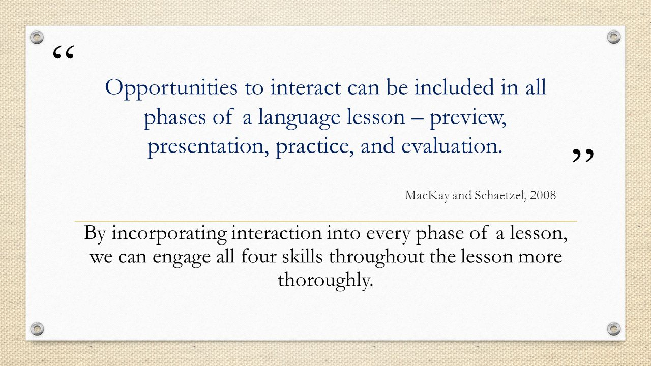 Opportunities to interact can be included in all phases of a language lesson – preview, presentation, practice, and evaluation.