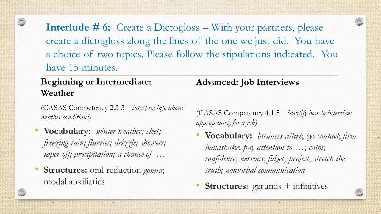 Interlude # 6: Create a Dictogloss – With your partners, please create a dictogloss along the lines of the one we just did. You have a choice of two topics. Please follow the stipulations indicated. You have 15 minutes.