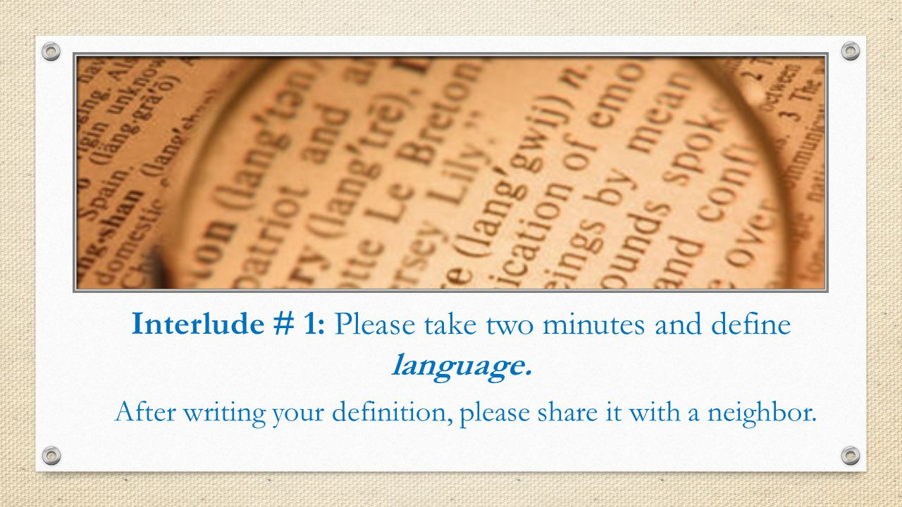 Interlude # 1: Please take two minutes and define language.