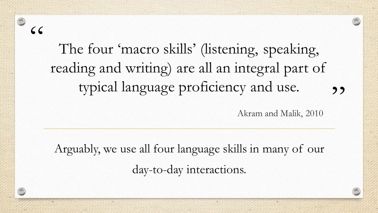 The four 'macro skills' (listening, speaking, reading and writing) are all an integral part of typical language proficiency and use.