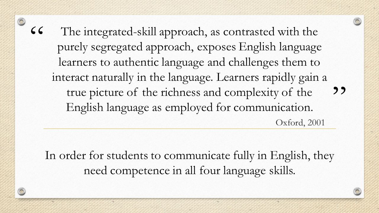 The integrated-skill approach, as contrasted with the purely segregated approach, exposes English language learners to authentic language and challenges them to interact naturally in the language. Learners rapidly gain a true picture of the richness and complexity of the English language as employed for communication.
