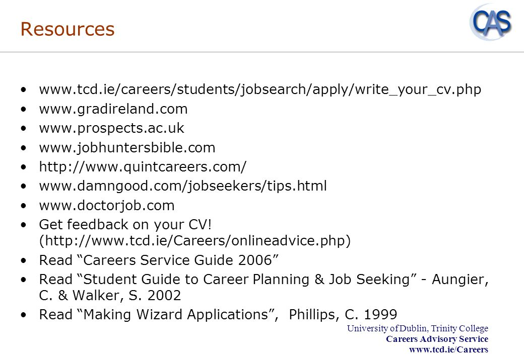 Resources www.tcd.ie/careers/students/jobsearch/apply/write_your_cv.php. www.gradireland.com. www.prospects.ac.uk.