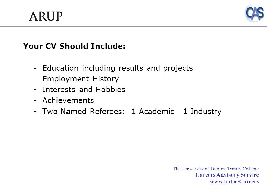 Your CV Should Include: - Education including results and projects - Employment History - Interests and Hobbies - Achievements - Two Named Referees: 1 Academic 1 Industry