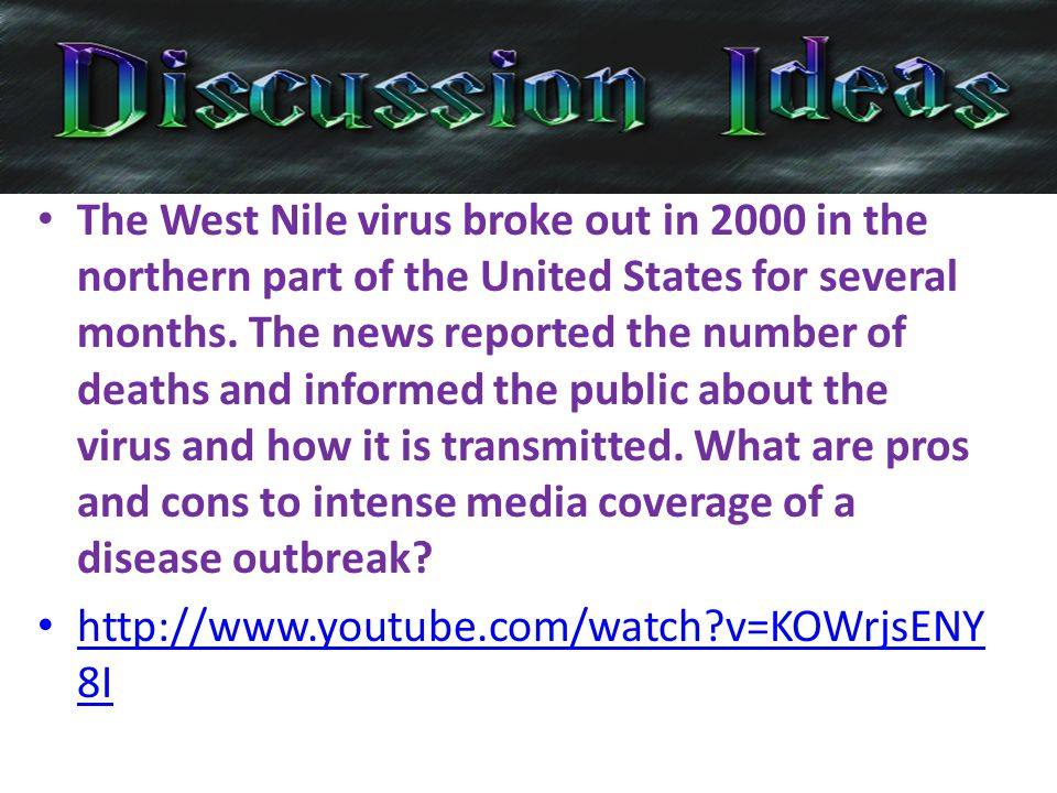 The West Nile virus broke out in 2000 in the northern part of the United States for several months. The news reported the number of deaths and informed the public about the virus and how it is transmitted. What are pros and cons to intense media coverage of a disease outbreak