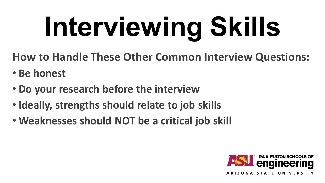 Interviewing Skills How to Handle These Other Common Interview Questions: Be honest. Do your research before the interview.