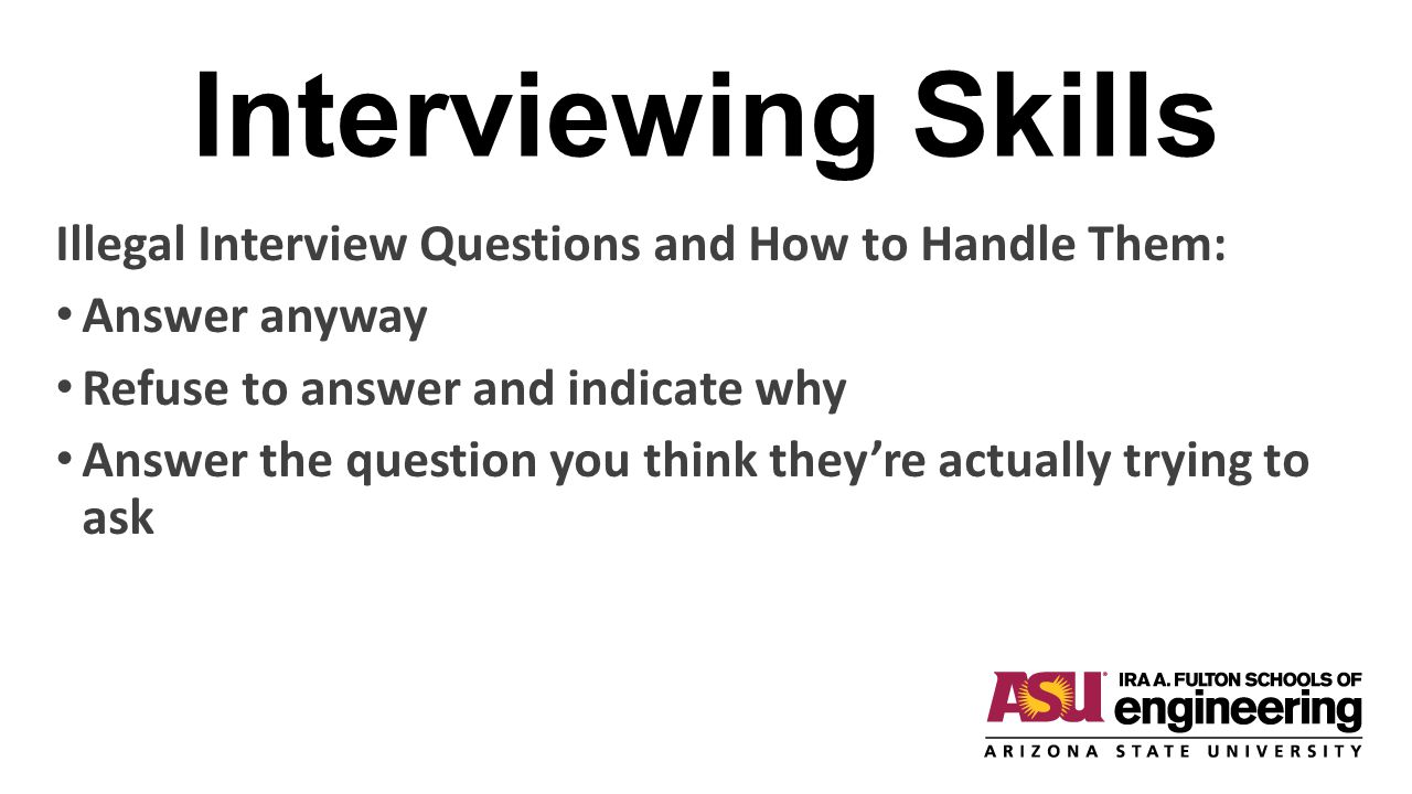 Interviewing Skills Illegal Interview Questions and How to Handle Them: Answer anyway. Refuse to answer and indicate why.